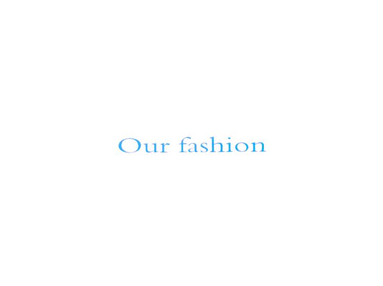 OUR FASHION